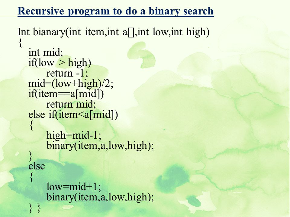 Recursive program to do a binary search Int bianary(int item,int a[],int low,int high) { int mid; if(low > high) return -1; mid=(low+high)/2; if(item==a[mid]) return mid; else if(item<a[mid]) high=mid-1; binary(item,a,low,high); } else low=mid+1; } }